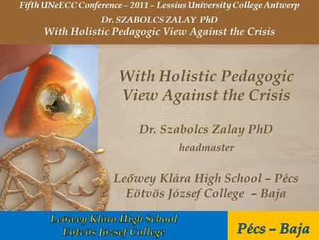 With Holistic Pedagogic View Against the Crisis Dr. Szabolcs Zalay PhD headmaster Leőwey Klára High School – Pécs Eötvös József College – Baja Fifth UNeECC.