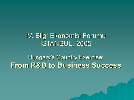 IV. Bilgi Ekonomisi Forumu ISTANBUL, 2005 Hungary's Country Exercise: From R&D to Business Success.