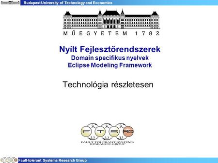 Budapest University of Technology and Economics Fault-tolerant Systems Research Group Nyílt Fejlesztőrendszerek Domain specifikus nyelvek Eclipse Modeling.