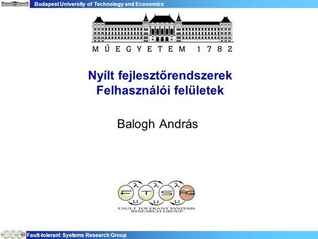 Budapest University of Technology and Economics Fault-tolerant Systems Research Group Nyílt fejlesztőrendszerek Felhasználói felületek Balogh András.