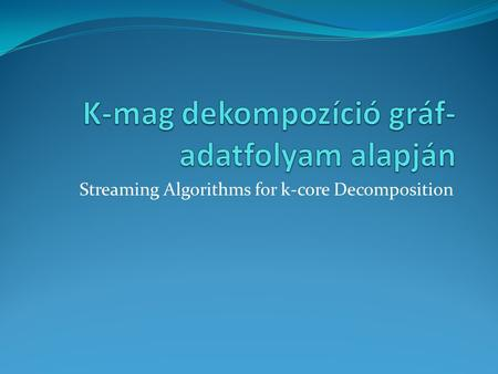 Streaming Algorithms for k-core Decomposition. K-mag dekompozíció Maximális részgráf, amiben minden csúcshoz legalább k részgráfbeli csúcs csatlakozik.