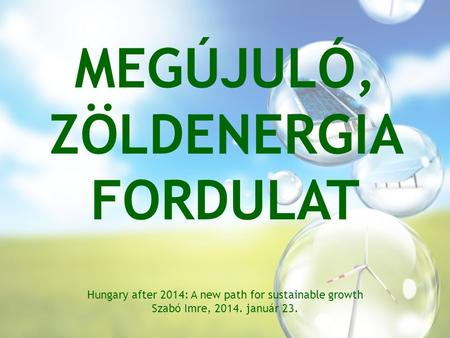 MEGÚJULÓ, ZÖLDENERGIA FORDULAT Hungary after 2014: A new path for sustainable growth Szabó Imre, 2014. január 23.
