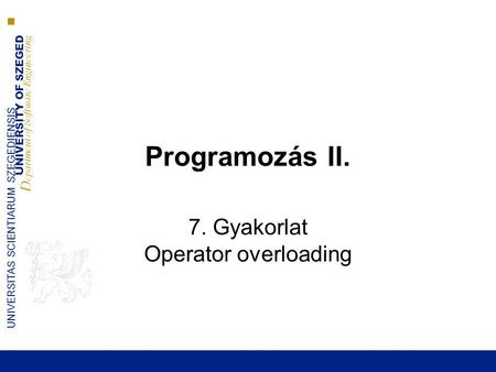 UNIVERSITY OF SZEGED D epartment of Software Engineering UNIVERSITAS SCIENTIARUM SZEGEDIENSIS Programozás II. 7. Gyakorlat Operator overloading.