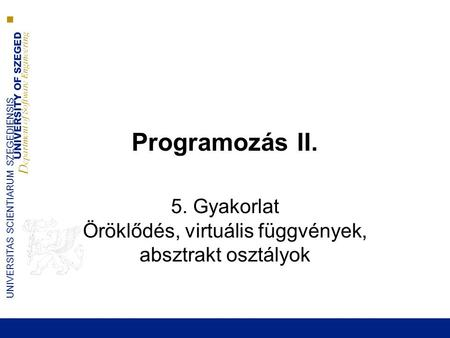 UNIVERSITY OF SZEGED D epartment of Software Engineering UNIVERSITAS SCIENTIARUM SZEGEDIENSIS Programozás II. 5. Gyakorlat Öröklődés, virtuális függvények,