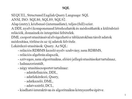 SQL 1 SEQUEL, Structured English Query Language: SQL ANSI, ISO: SQL86, SQL89, SQL92. Alap (entry), közbenső (intermediate), teljes (full) szint. A DDL.