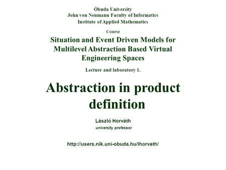 Course Situation and Event Driven Models for Multilevel Abstraction Based Virtual Engineering Spaces Óbuda University John von Neumann Faculty of Informatics.