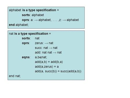 Alphabet is a type specification = sorts: alphabet oprs: a:  alphabet,...,z:  alphabet end alphabet; nat is a type specification = sorts:nat oprs:zerus: