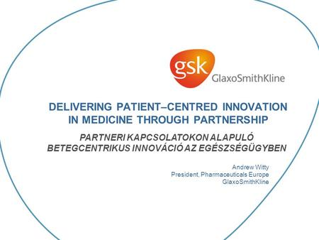 DELIVERING PATIENT–CENTRED INNOVATION IN MEDICINE THROUGH PARTNERSHIP Andrew Witty President, Pharmaceuticals Europe GlaxoSmithKline PARTNERI KAPCSOLATOKON.