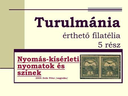 109f45ef08 Turulmánia érthető filatélia 5 rész Nyomás-kísérleti nyomatok és színek  2009. Gelle Péter /