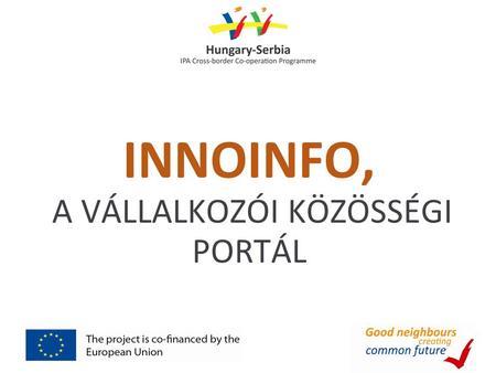 2c43cca076 INNOINFO, A VÁLLALKOZÓI KÖZÖSSÉGI PORTÁL. Miben segíthet az Innoinfo  projekt?  kkv-