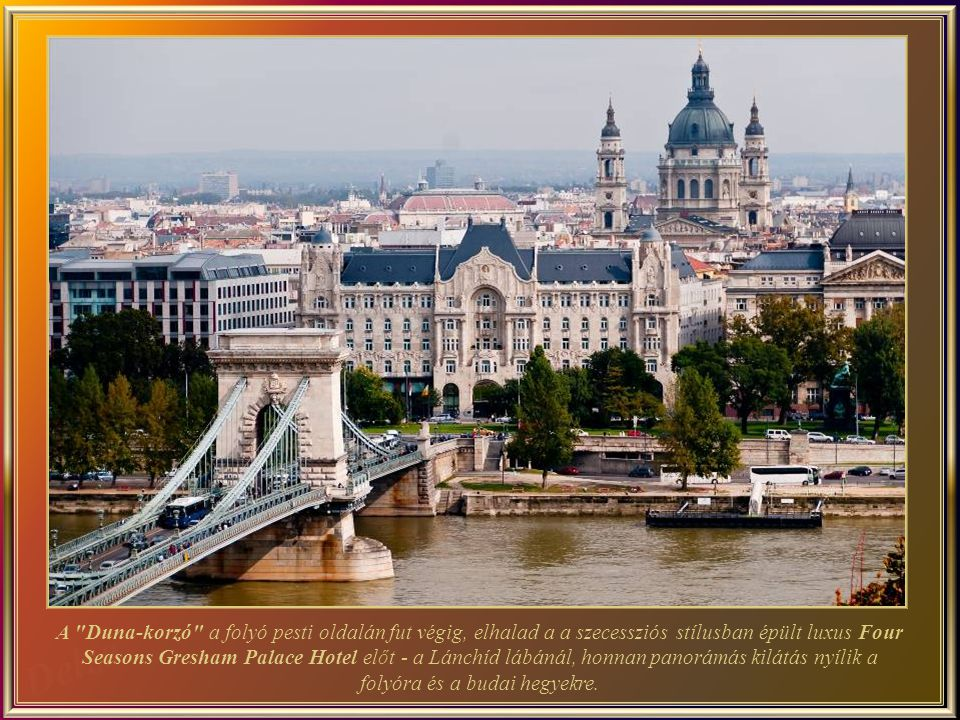 The Danube Promenade leads along the banks of the river on the Pest side to the luxurious Four Seasons Gresham Palace Hotel, an icon of Art Nouveau style, with panoramic views of the river and the Buda hills