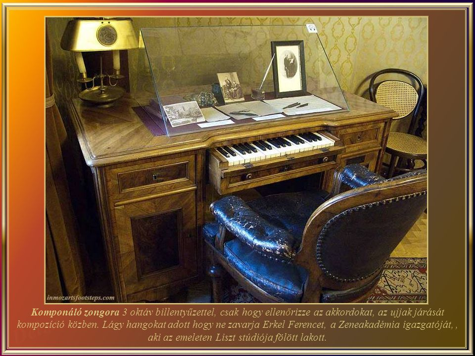 Liszt s Composing Desk - It is only useful to check chords, fingering or any kind of passage or rapid scales, during composing. Its soft sound could hardly disturb Ferenc Erkel, who as the director of the Academy of Music lived for some years above the study-bedroom of Liszt. No other writing desk like this one is known.