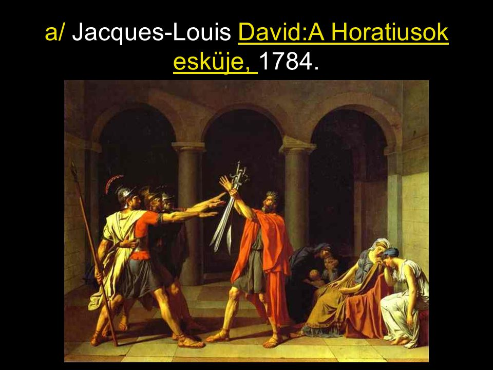 a/ Jacques-Louis David:A Horatiusok esküje, 1784.