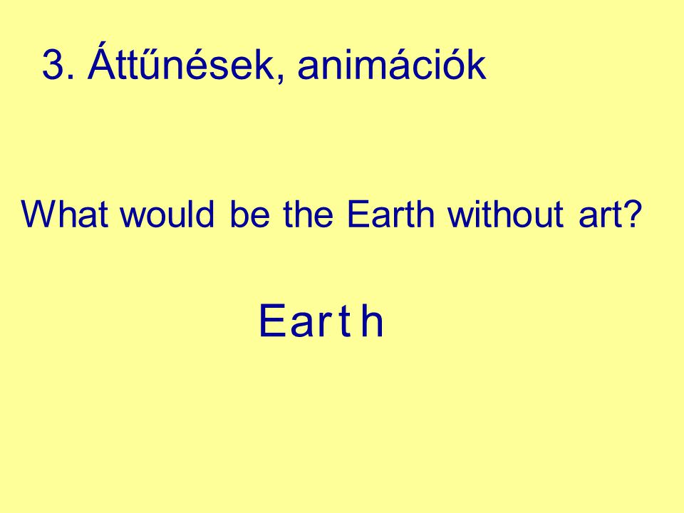 3. Áttűnések, animációk What would be the Earth without art E a r t h