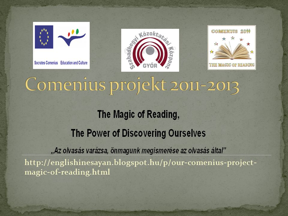 Comenius projekt 2011-2013 http://englishinesayan.blogspot.hu/p/our-comenius-project- magic-of-reading.html.
