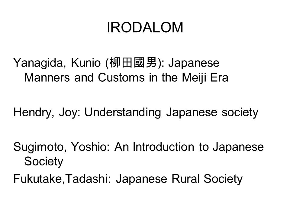 IRODALOM Yanagida, Kunio (柳田國男): Japanese Manners and Customs in the Meiji Era. Hendry, Joy: Understanding Japanese society.