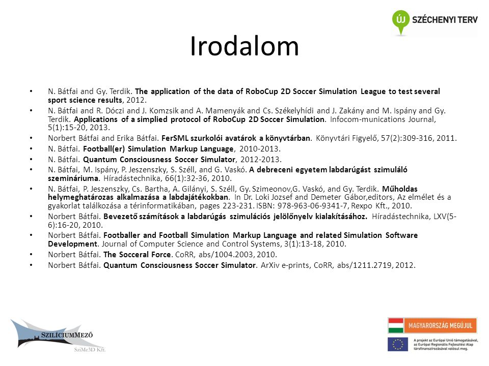 Irodalom N. Bátfai and Gy. Terdik. The application of the data of RoboCup 2D Soccer Simulation League to test several sport science results,