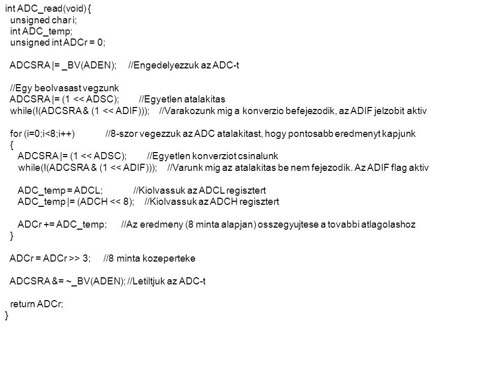 int ADC_read(void) { unsigned char i; int ADC_temp; unsigned int ADCr = 0; ADCSRA |= _BV(ADEN); //Engedelyezzuk az ADC-t.