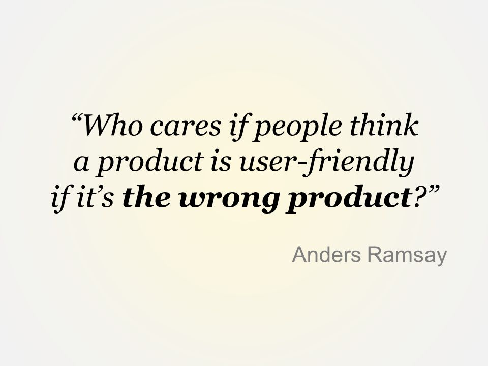 Who cares if people think a product is user-friendly if it's the wrong product