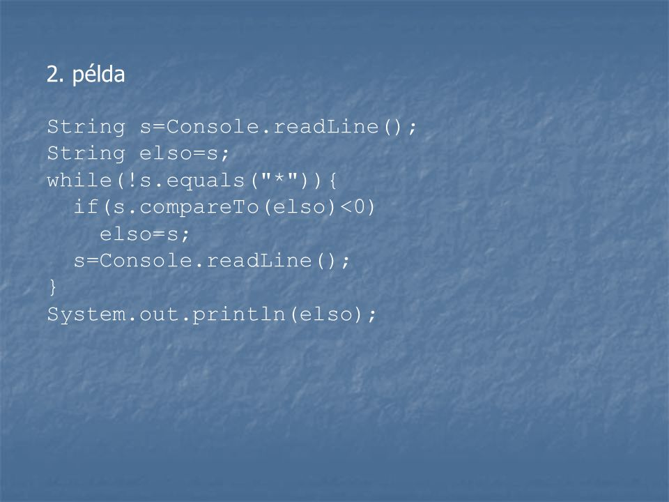 2. példa String s=Console.readLine(); String elso=s; while(!s.equals( * )){ if(s.compareTo(elso)<0)