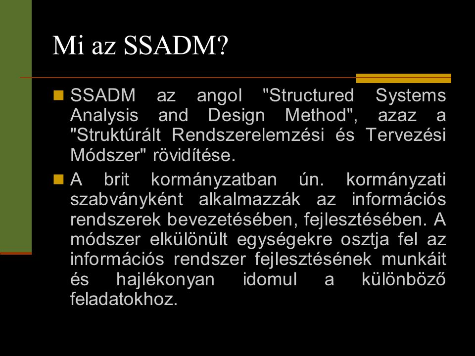 Mi az SSADM SSADM az angol Structured Systems Analysis and Design Method , azaz a Struktúrált Rendszerelemzési és Tervezési Módszer rövidítése.
