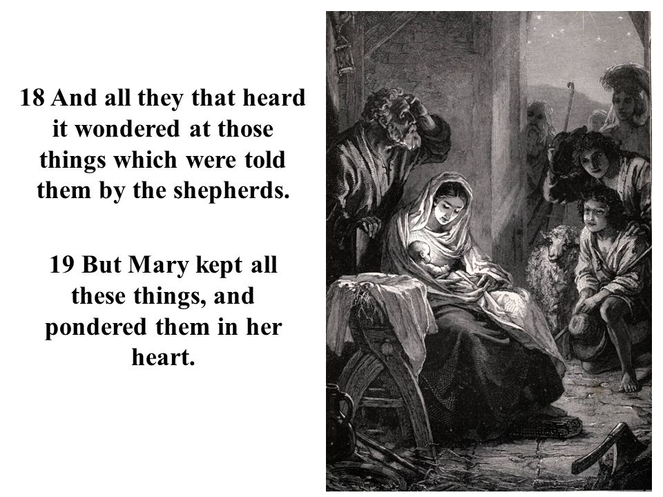 19 But Mary kept all these things, and pondered them in her heart.