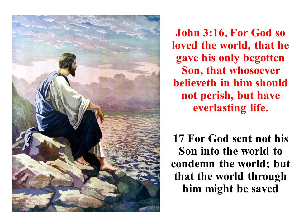 John 3:16, For God so loved the world, that he gave his only begotten Son, that whosoever believeth in him should not perish, but have everlasting life.