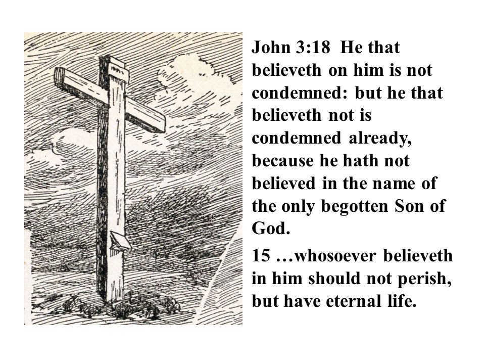 John 3:18 He that believeth on him is not condemned: but he that believeth not is condemned already, because he hath not believed in the name of the only begotten Son of God.