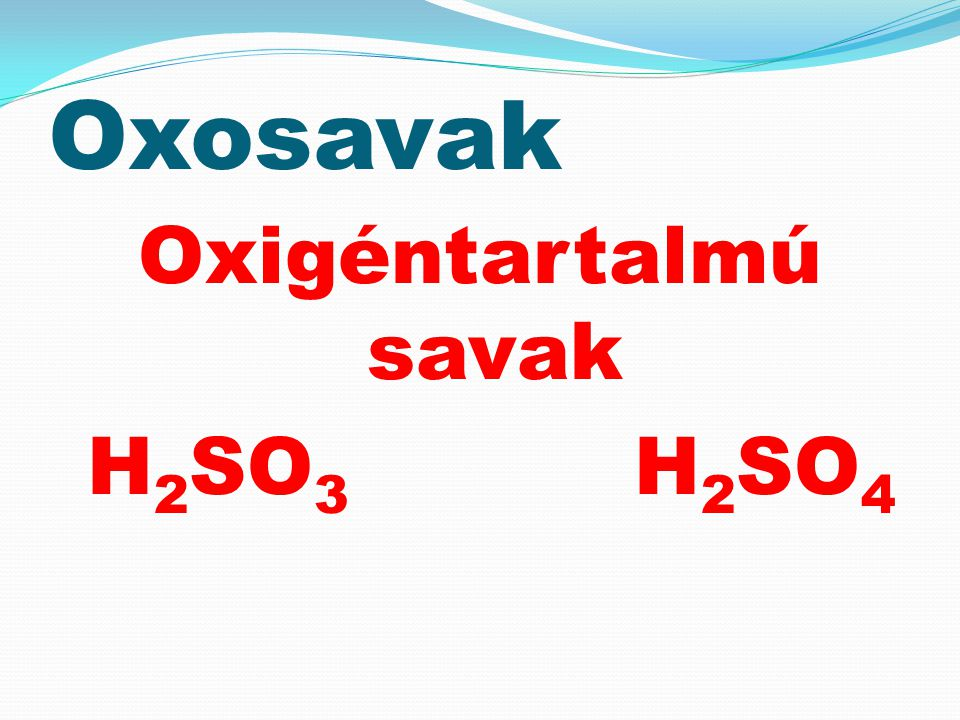 Oxigéntartalmú savak H2SO3 H2SO4