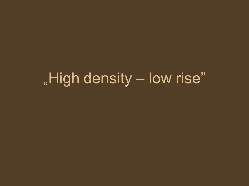 """High density – low rise"