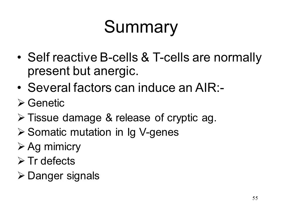 Summary Self reactive B-cells & T-cells are normally present but anergic. Several factors can induce an AIR:-