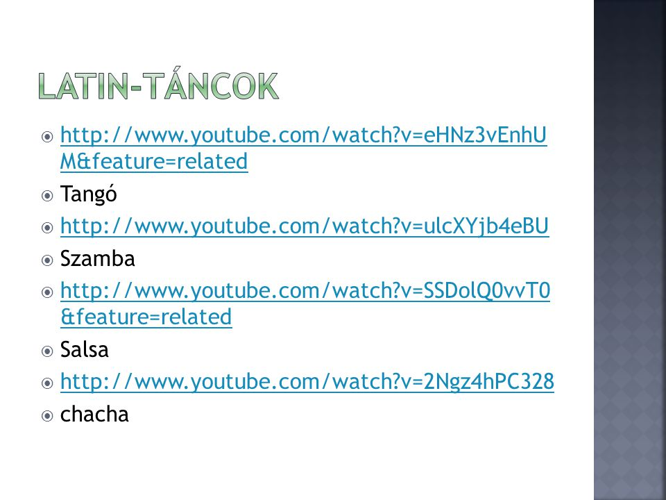 Latin-táncok http://www.youtube.com/watch v=eHNz3vEnhU M&feature=related. Tangó. http://www.youtube.com/watch v=ulcXYjb4eBU.
